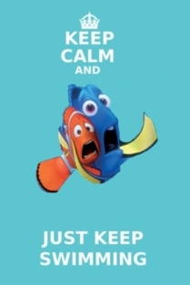 just keep swimming. . .